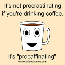 Happy Friday! I Am Not Procrastinating, I Am Procaffinating!