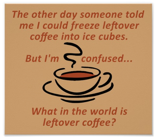 Leftover Coffee? Is That Really A Thing…not In My House!!
