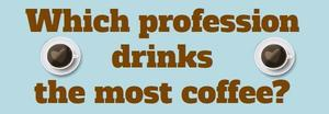 Monday Mourning! Which Professions Drink The Most Coffee?